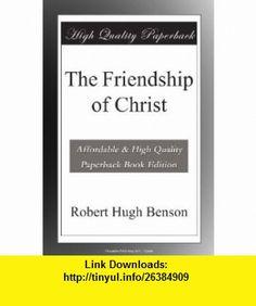 The Friendship of Christ Robert Hugh Benson ,   ,  , ASIN: B004QOA650 , tutorials , pdf , ebook , torrent , downloads , rapidshare , filesonic , hotfile , megaupload , fileserve
