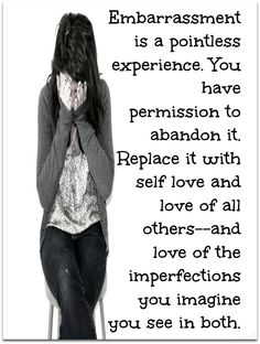 """Embarrassment is a pointless experience. You have permission to abandon it. Replace it with self love and love of all others–and love of the imperfections you imagine you see in both."" - Neale Donald Walsch"