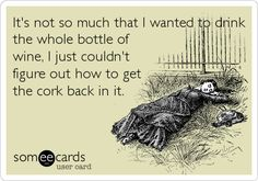 It's not so much that I wanted to drink the whole bottle of wine, I just couldn't figure out how to get the cork back in it.