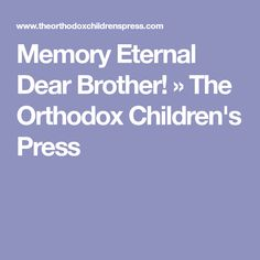 Memory Eternal Dear Brother! » The Orthodox Children's Press