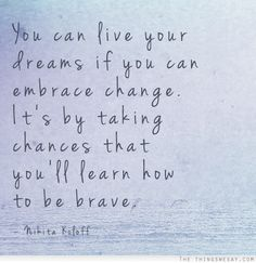 You can live your dreams if you can embrace change it's by taking chances that you'll learn how to be brave