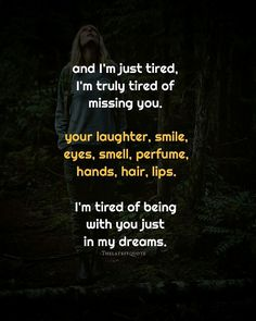and I'm just tired I'm truly tired of missing you. your laughter smile eyes smell perfume hands hair lips. I'm tired of being with you just in my dreams. . .  Author (@humoodwrites) . #thelatestquote