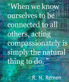 """""""When we know ourselves to be connected to all others, acting compassionately is simply the natural thing to do"""""""