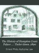 History of Hampton Court Palace...Tudor Times (published 1890)  Free Google Book