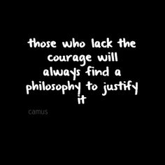 """""""Those who lack the courage will always find a philosophy to justify it."""" - Albert Camus"""