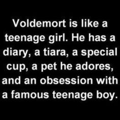 Harry Potter humor. Because Voldy Moldy carries every resemblance to a teenage girl. :)