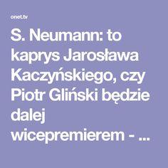 S. Neumann: to kaprys Jarosława Kaczyńskiego, czy Piotr Gliński będzie dalej wicepremierem - Onet.TV Neumann skomentował też kwestię fundacji, z którą związana jest żona prof. Glińskiego. Fundacja miała otrzymać 50 tys. zł od ministerstwa kultury. - CBA powinno sprawdzić, czy to był transparenty konkurs i czy żona wicepremiera miała wpływ na przyznanie tych środków - stwierdził.