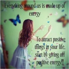 Everything around us is made up of energy. To attract positive things in your life, start by giving off positive energy!!
