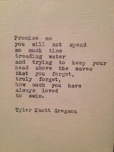 """""""Prométeme que no gastarás tanto tiempo pisando el agua y tratando de guardar su cabeza encima de las olas que usted olvida, cuánto siempre te gustaba nadar"""" Tyler Knott Gregson Positive quotes about strength, and motivational"""