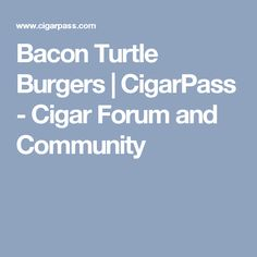 Bacon Turtle Burgers | CigarPass - Cigar Forum and Community