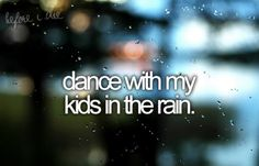 Dance with my kids in the rain