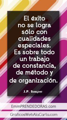 El éxito no se logra sólo con cualidades especiales. Es sobre todo un trabajo de constancia, de método y de organización. J.P. Sergent