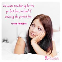 Quote of the Day: We waste time looking for the perfect lover, instead of creating the perfect love.   ~Tom Robbins