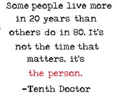 """Some people live more in 20 years than others do in 80. it's not the time that matters, it's the person."""