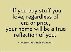 If you buy stuff you love, regardless of the ear or price, your home will be a true reflection of you.