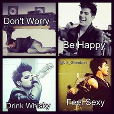 Don't worry, Be Happy, Drink Whisky, And Feel sexy, Adam Lambert