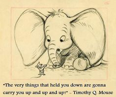 """""""The very things that held you down are gonna carry you up and up and up!"""" - Timothy Q. Mouse"""