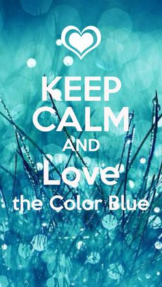 KEEP CALM AND Love the Color Blue yesyesyesyes