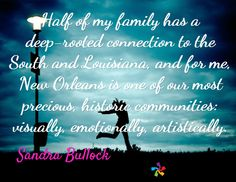 Half of my family has a deep-rooted connection to the South and Louisiana, and for me, New Orleans is one of our most precious, historic communities: visually, emotionally, artistically. / Sandra Bullock