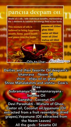 Oils to Use:  Deities and their favorite Oil deepam's: bhaivrava   -Neem 0il  shiva-   elipu oil or ghee Shree Mahalakshmi and vishnu - Cow's Ghee Subramanya/Shreemannarayana - Sesame Oil Ganesha - Coconut Oil Devi Parashakti - Mixture of Ghee, Castor oil, Coconut oil,Ippanune (Oil extracted from a fruit resembling dried grapes),Vepanune (Oil extracted from the Neem Leaves) All the gods - Sesame Oil Hindu Rituals, Hindu Mantras, Lord Shiva Mantra, Hindu Vedas, Indian Culture And Tradition, Sanskrit Mantra, Pooja Room Design, Hindu Culture, Lord Vishnu Wallpapers
