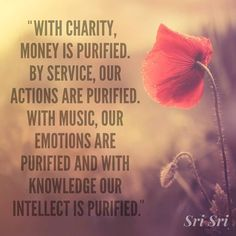 """""""With charity, money is purified. By service, our actions are purified. With music, our emotions are purified and with knowledge our intellect is purified."""" - Sri Sri Ravi Shankar"""