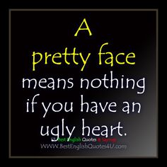 A pretty face means nothing if you have an ugly heart.