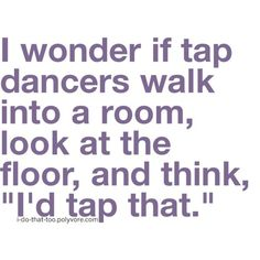 """I`m a tap dancer and I confess that I sometimes do. :)     ---That's """"K""""  :) and it makes me happy to see how much happiness it brings to her life :)  My brother and I did the same thing with skating moves :) so I can totally relate! DD"""