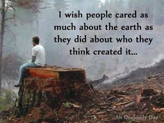 """""""I wish more people cared about the Earth as they did about who they think created it."""" ~ Unknown #Quote"""