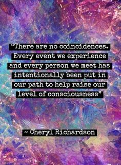 """""""There are no coincidences. Every event we experience and every person we meet has intentionally been put in our path to help raise our level of consciousness."""" ~ Cheryl Richardson"""