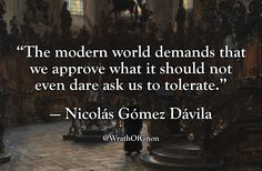 """The modern world demands that we approve what it should not even dare ask us to tolerate."" — Nicolás Gómez Dávila"