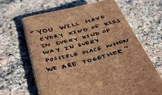 You will have every kind of kiss in every kind of way in every possible place when we are together.