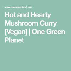 Hot and Hearty Mushroom Curry [Vegan] | One Green Planet