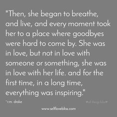 Then, she began to breathe, and live...She was in love, but not in love with someone or something, she was in live with her life. And for the first time, in a long time, everything was inspiring.