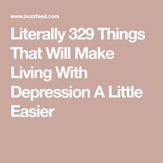 Literally 329 Things That Will Make Living With Depression A Little Easier
