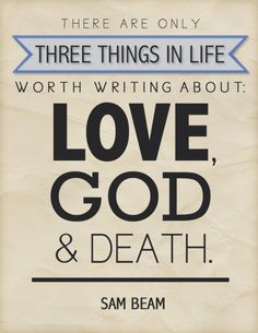 """Typography I made based on a quote from Sam Beam in Paste Magazine.     """"There are only three things in life worth writing about: love, God and death."""""""