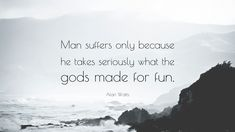 Man suffers only vecause he takes seriously what the gods made for fun. Alan Watts [3840x2160]
