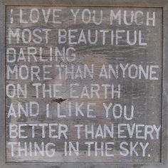 """I love you much most beautiful darling. More than anyone on the earth and I like you better than everything in the sky.""   - E.E. Cummings"