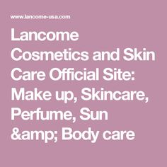 Lancome Cosmetics and Skin Care Official Site: Make up, Skincare, Perfume, Sun & Body care