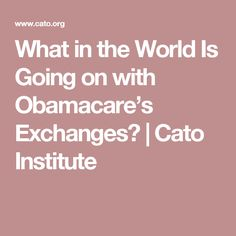 What in the World Is Going on with Obamacare's Exchanges? | Cato Institute