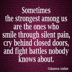 Sometimes the strongest among us are the ones who smile through silent pain, cry behind closed doors and fight battles nobody knows about.