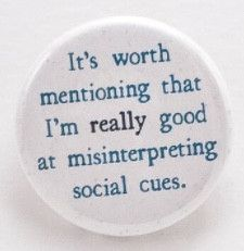 It's worth mentioning that I am really good at misinterpreting social cues - Pinback button