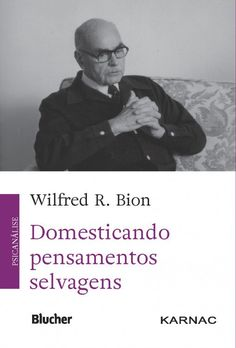 BION, Wilfred Ruprecht. Domesticando pensamentos selvagens. São Paulo: Blucher, 2016. 79 p.