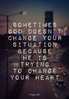 He is trying to change your heart