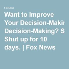 Want to Improve Your Decision-Making? Shut up for 10 days. | Fox News