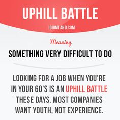 """""""Uphill battle"""" is something very difficult to do. Example: Looking for a job when you're in your 60's is an uphill task these days. Most companies want youth, not experience. Learning English can be fun! Visit our website: learzing.com"""