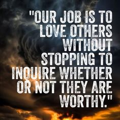 Our job is to love others without stopping to inquire whether or not they are worthy.