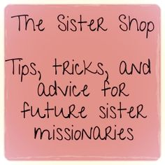 The Sister Shop: Tips, tricks, and advice for future sister missionaries. This blog is full of advice about getting ready to leave and all you'll need to know!