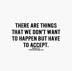 There are things that we don't want to happen, but have to except.