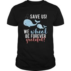 Save the whales  Save us We WHALE be forever grateful - Save us We WHALE be forever grateful! #Whale #Whaleshirts #iloveWhale # tshirts