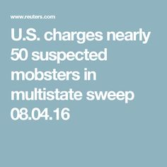 U.S. charges nearly 50 suspected mobsters in multistate sweep 08.04.16